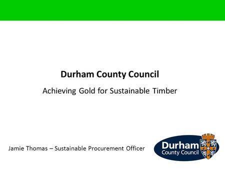 Durham County Council Achieving Gold for Sustainable Timber Jamie Thomas – Sustainable Procurement Officer.