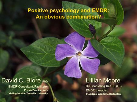 1 Positive psychology and EMDR: An obvious combination? David C. Blore PhD EMDR Consultant, Facilitator Private Practice, York Visiting lecturer Teesside.