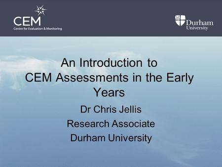 An Introduction to CEM Assessments in the Early Years Dr Chris Jellis Research Associate Durham University.