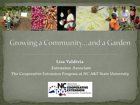 Lisa Valdivia Extension Associate The Cooperative Extension Program at NC A&T State University.