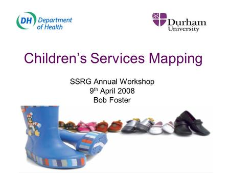 Children's Services Mapping SSRG Annual Workshop 9 th April 2008 Bob Foster.