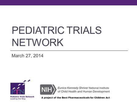 PEDIATRIC TRIALS NETWORK March 27, 2014 A project of the Best Pharmaceuticals for Children Act.