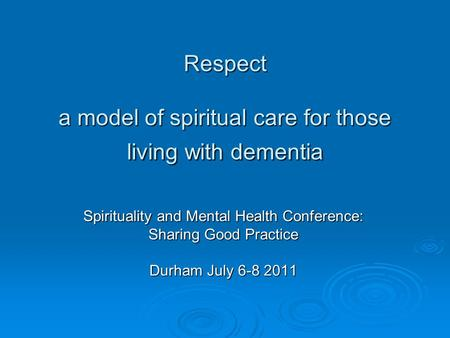 Respect a model of spiritual care for those living with dementia Spirituality and Mental Health Conference: Sharing Good Practice Durham July 6-8 2011.