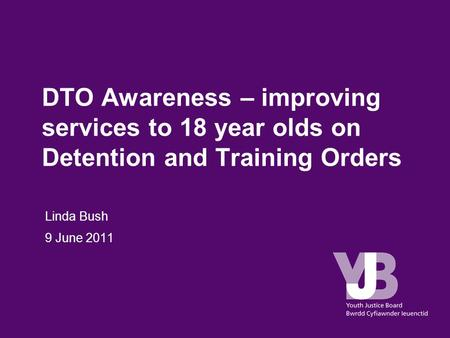 DTO Awareness – improving services to 18 year olds on Detention and Training Orders Linda Bush 9 June 2011.