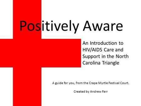 An Introduction to HIV/AIDS Care and Support in the North Carolina Triangle Positively Aware A guide for you, from the Crape Myrtle Festival Court. Created.