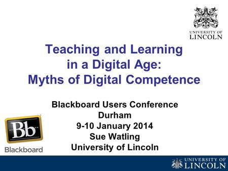Teaching and Learning in a Digital Age: Myths of Digital Competence Blackboard Users Conference Durham 9-10 January 2014 Sue Watling University of Lincoln.