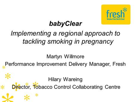 BabyClear Implementing a regional approach to tackling smoking in pregnancy Martyn Willmore Performance Improvement Delivery Manager, Fresh Hilary Wareing.