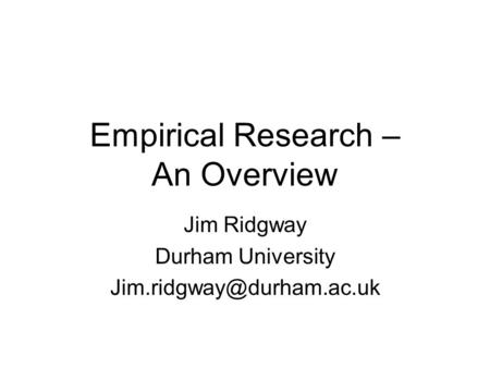 Empirical Research – An Overview Jim Ridgway Durham University