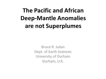 The Pacific and African Deep-Mantle Anomalies are not Superplumes Bruce R. Julian Dept. of Earth Sciences University of Durham Durham, U.K.