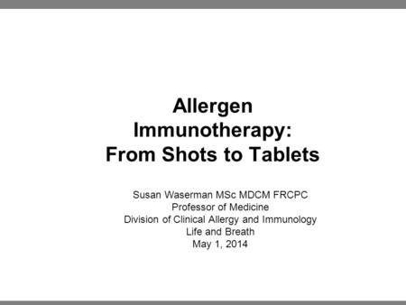 Allergen Immunotherapy: From Shots to Tablets Susan Waserman MSc MDCM FRCPC Professor of Medicine Division of Clinical Allergy and Immunology Life and.