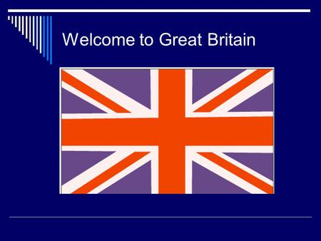 Welcome to Great Britain. THE UNITED KINGDOM OF GREAT BRITAIN AND NORTHERN IRELAND.