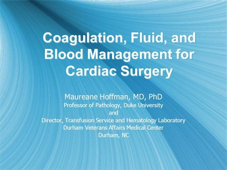 Coagulation, Fluid, and Blood Management for Cardiac Surgery Maureane Hoffman, MD, PhD Professor of Pathology, Duke University and Director, Transfusion.
