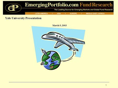 1 Yale University Presentation March 5, 2003. EPFR: Company Overview Brief History: 1994: EPFR founded (Global Investor Publishing, Inc.), Cambridge,