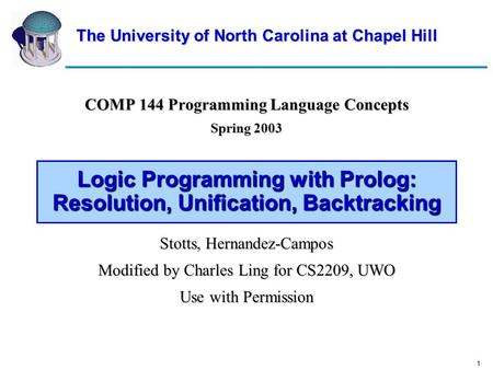 1 Logic Programming with Prolog: Resolution, Unification, Backtracking COMP 144 Programming Language Concepts Spring 2003 Stotts, Hernandez-Campos Modified.
