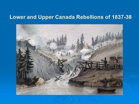 Lower and Upper Canada Rebellions of 1837-38. Lower Canada Rebellions of 1837-38 Why they occurred……… 1. Wanted Responsible Government 2. Britain didn't.