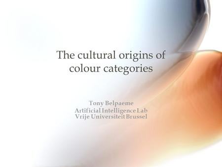 The cultural origins of colour categories Tony Belpaeme Artificial Intelligence Lab Vrije Universiteit Brussel.
