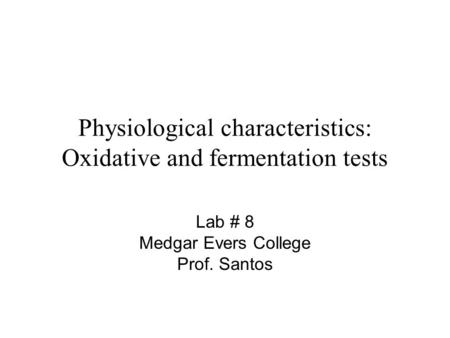Physiological characteristics: Oxidative and fermentation tests Lab # 8 Medgar Evers College Prof. Santos.