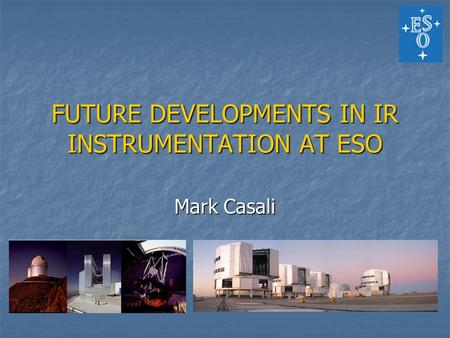 FUTURE DEVELOPMENTS IN IR INSTRUMENTATION AT ESO Mark Casali.