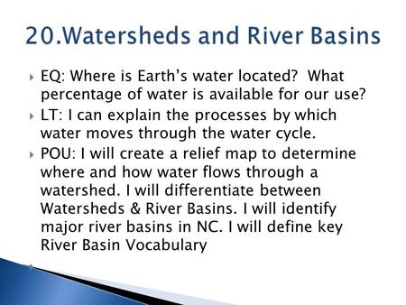  EQ: Where is Earth's water located? What percentage of water is available for our use?  LT: I can explain the processes by which water moves through.
