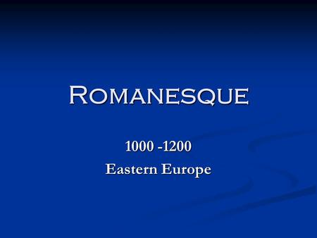 Romanesque 1000 -1200 Eastern Europe.