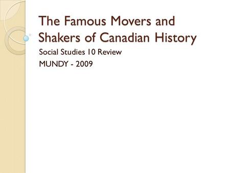 The Famous Movers and Shakers of Canadian History Social Studies 10 Review MUNDY - 2009.