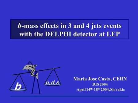 Maria Jose Costa, CERN DIS 2004 April 14 th -18 th 2004, Slovakia b -mass effects in 3 and 4 jets events with the DELPHI detector at LEP b u,d,s.