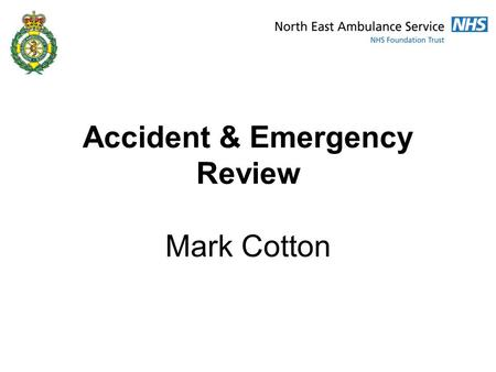Accident & Emergency Review Mark Cotton. Introduction Overarching context of the A&E review Current performance Proposed future resources New model of.