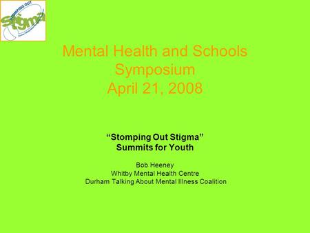 "Mental Health and Schools Symposium April 21, 2008 ""Stomping Out Stigma"" Summits for Youth Bob Heeney Whitby Mental Health Centre Durham Talking About."