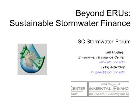 Beyond ERUs: Sustainable Stormwater Finance SC Stormwater Forum Jeff Hughes, Environmental Finance Center  (919) 489-1342