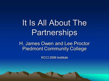 It Is All About The Partnerships H. James Owen and Lee Proctor Piedmont Community College RCCI 2006 Institute.