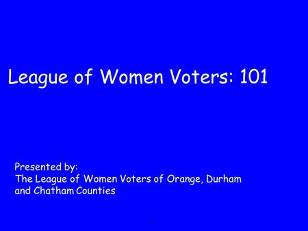 League of Women Voters: 101 Presented by: The League of Women Voters of Orange, Durham and Chatham Counties 1.