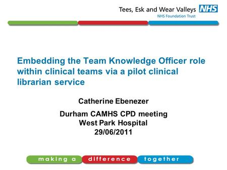 Embedding the Team Knowledge Officer role within clinical teams via a pilot clinical librarian service Catherine Ebenezer Durham CAMHS CPD meeting West.