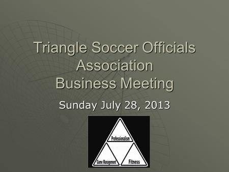 Triangle Soccer Officials Association Business Meeting Sunday July 28, 2013.
