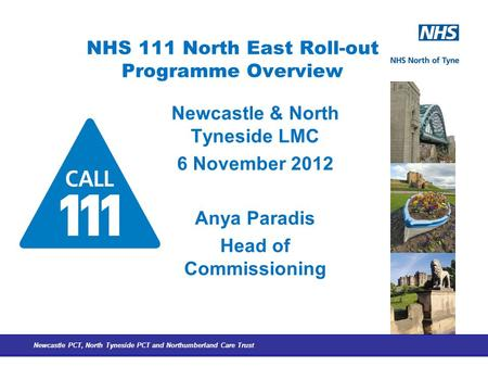 Newcastle PCT, North Tyneside PCT and Northumberland Care Trust NHS 111 North East Roll-out Programme Overview Newcastle & North Tyneside LMC 6 November.