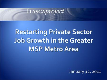 0 January 12, 2011 Restarting Private Sector Job Growth in the Greater MSP Metro Area.