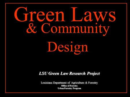 & Community Design Green Laws LSU Green Law Research Project Louisiana Department of Agriculture & Forestry Office of Forestry Urban Forestry Program.