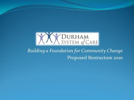 Building a Foundation for Community Change Proposed Restructure 2010.