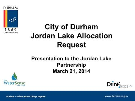 Durham – Where Great Things Happen City of Durham Jordan Lake Allocation Request Presentation to the Jordan Lake Partnership March 21, 2014.