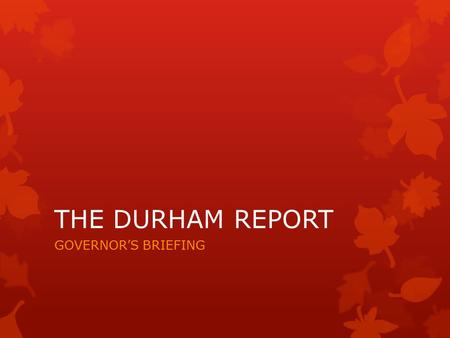 THE DURHAM REPORT GOVERNOR'S BRIEFING. #1 - Chief Pontiac – 7 yrs war  In 1760 allowed British army to travel in territory unhindered to access surrendered.