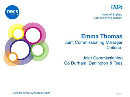 Partners in improving local health Emma Thomas Joint Commissioning Manager Children Joint Commissioning Co Durham, Darlington & Tees Slide 1.