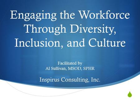  Engaging the Workforce Through Diversity, Inclusion, and Culture Facilitated by Al Sullivan, MSOD, SPHR Inspirus Consulting, Inc.