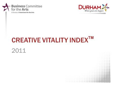 CREATIVE VITALITY INDEX TM 2011. WHAT IS THE CREATIVE VITALITY INDEX? Data collected from seven sources of community arts-related participation as well.