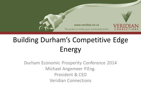 Building Durham's Competitive Edge Energy Durham Economic Prosperity Conference 2014 Michael Angemeer P.Eng. President & CEO Veridian Connections.