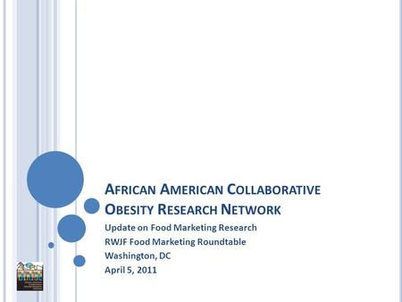 A FRICAN A MERICAN C OLLABORATIVE O BESITY R ESEARCH N ETWORK Update on Food Marketing Research RWJF Food Marketing Roundtable Washington, DC April 5,