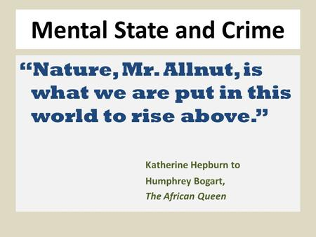 "Mental State and Crime ""Nature, Mr. Allnut, is what we are put in this world to rise above."" Katherine Hepburn to Humphrey Bogart, The African Queen."