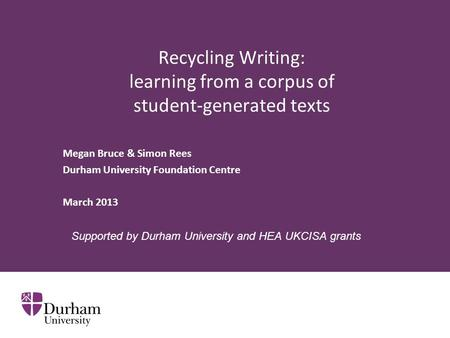 Recycling Writing: learning from a corpus of student-generated texts Megan Bruce & Simon Rees Durham University Foundation Centre March 2013 Supported.