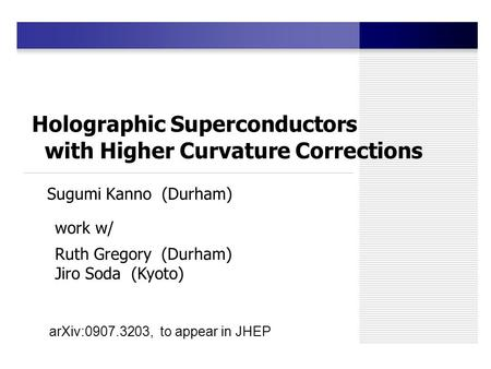 Holographic Superconductors with Higher Curvature Corrections Sugumi Kanno (Durham) work w/ Ruth Gregory (Durham) Jiro Soda (Kyoto) arXiv:0907.3203, to.