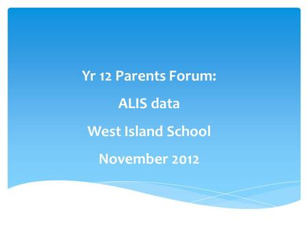 Yr 12 Parents Forum: ALIS data West Island School November 2012.