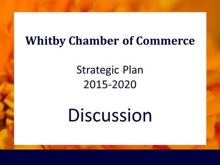 Whitby Chamber of Commerce Strategic Plan 2015-2020 Discussion.