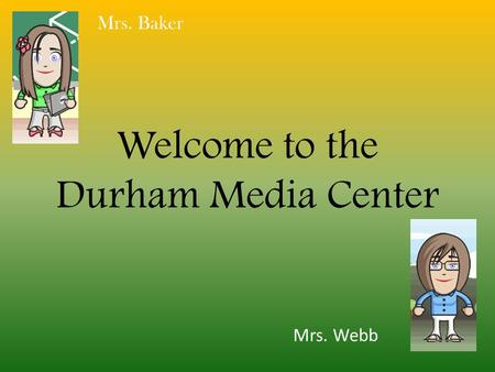 Welcome to the Durham Media Center Mrs. Baker Mrs. Webb.